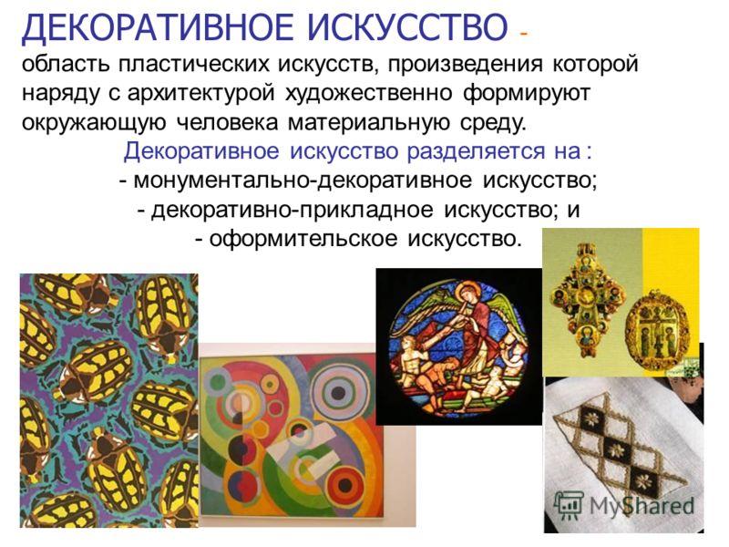 ДЕКОРАТИВНОЕ ИСКУССТВО - область пластических искусств, произведения которой наряду с архитектурой художественно формируют окружающую человека материальную среду. Декоративное искусство разделяется на : - монументально-декоративное искусство; - декор