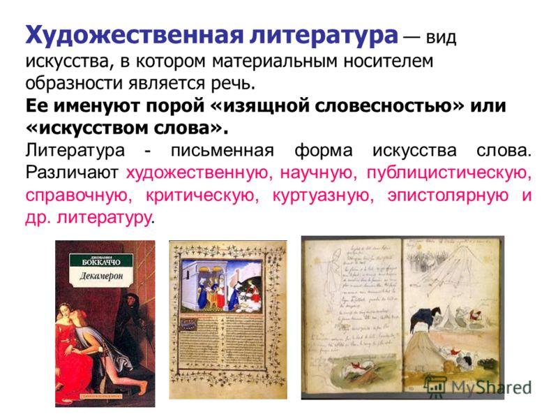 Художественная литература вид искусства, в котором материальным носителем образности является речь. Ее именуют порой «изящной словесностью» или «искусством слова». Литература - письменная форма искусства слова. Различают художественную, научную, публ