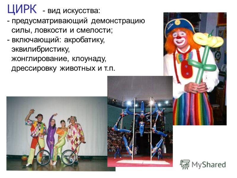 ЦИРК - вид искусства: - предусматривающий демонстрацию силы, ловкости и смелости; - включающий: акробатику, эквилибристику, жонглирование, клоунаду, дрессировку животных и т.п.