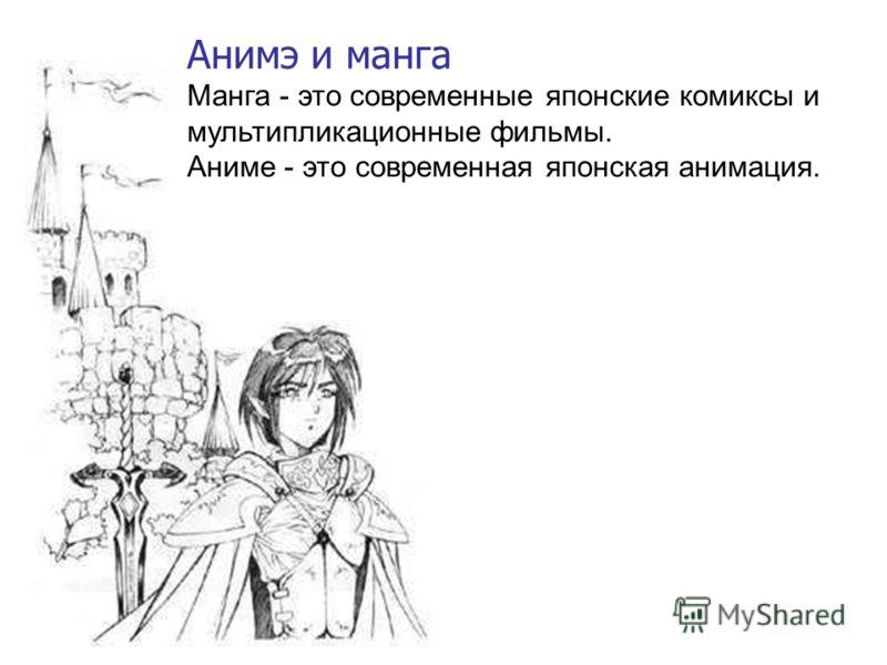 Анимэ и манга Манга - это современные японские комиксы и мультипликационные фильмы. Аниме - это современная японская анимация.