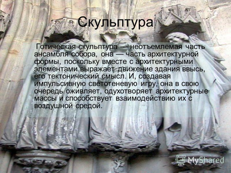 Готическая скульптура неотъемлемая часть ансамбля собора, она часть архитектурной формы, поскольку вместе с архитектурными элементами выражает движение здания ввысь, его тектонический смысл. И, создавая импульсивную светотеневую игру, она в свою очер