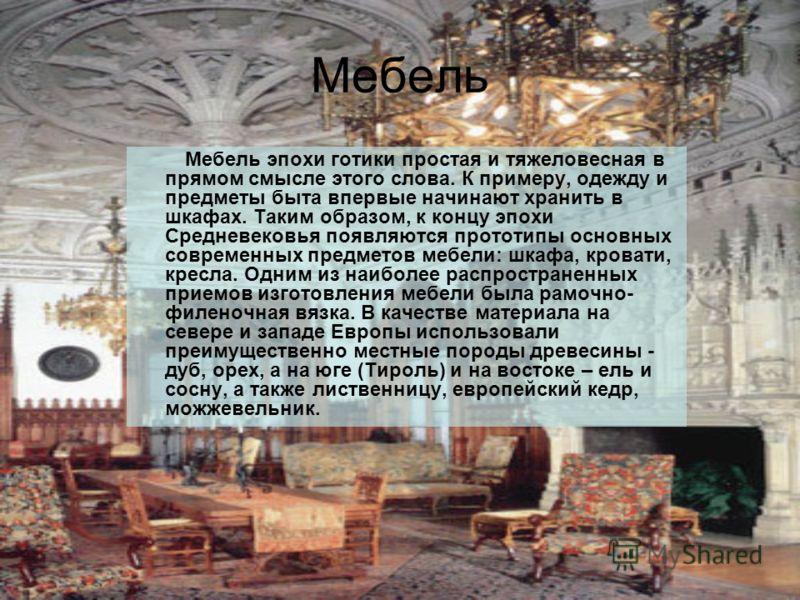 Мебель Мебель эпохи готики простая и тяжеловесная в прямом смысле этого слова. К примеру, одежду и предметы быта впервые начинают хранить в шкафах. Таким образом, к концу эпохи Средневековья появляются прототипы основных современных предметов мебели: