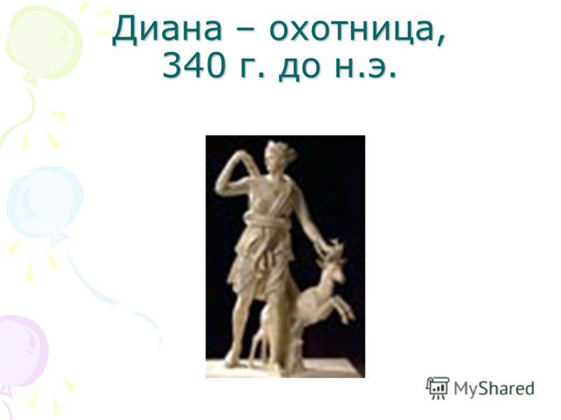 Диана – охотница, 340 г. до н.э.