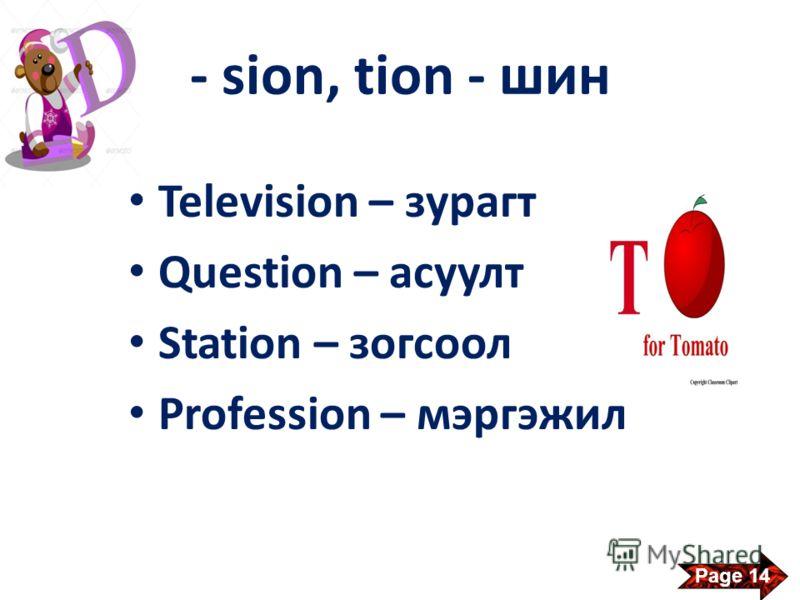 - sion, tion - шин Television – зурагт Question – асуулт Station – зогсоол Profession – мэргэжил Page 14
