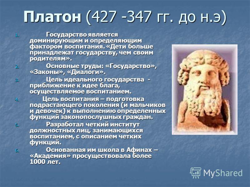 Платон (427 -347 гг. до н.э) 1. Государство является доминирующим и определяющим фактором воспитания. «Дети больше принадлежат государству, чем своим родителям». 2. Основные труды: «Государство», «Законы», «Диалоги». 3. Цель идеального государства -