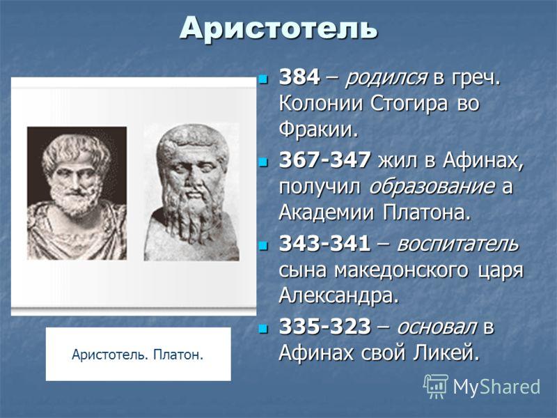 Аристотель 384 – родился в греч. Колонии Стогира во Фракии. 384 – родился в греч. Колонии Стогира во Фракии. 367-347 жил в Афинах, получил образование а Академии Платона. 367-347 жил в Афинах, получил образование а Академии Платона. 343-341 – воспита