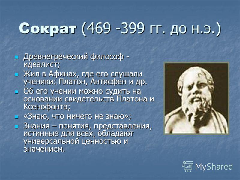 Сократ (469 -399 гг. до н.э.) Древнегреческий философ - идеалист; Древнегреческий философ - идеалист; Жил в Афинах, где его слушали ученики: Платон, Антисфен и др. Жил в Афинах, где его слушали ученики: Платон, Антисфен и др. Об его учении можно суди