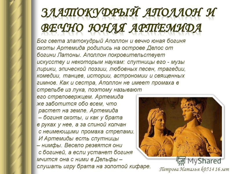 Бог света златокудрый Аполлон и вечно юная богиня охоты Артемида родились на острове Делос от богини Латоны. Аполлон покровительствует искусству и некоторым наукам: спутницы его - музы лирики, эпической поэзии, любовных песен, трагедии, комедии, танц