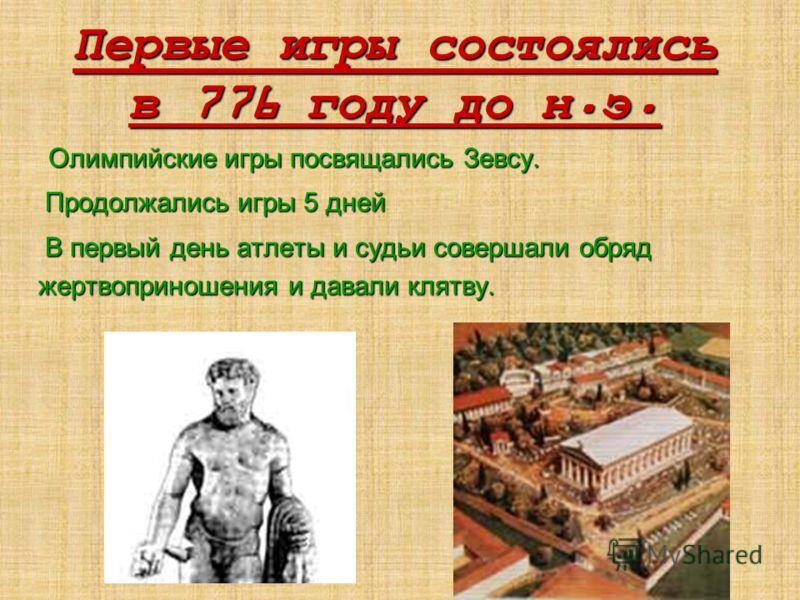 Первые игры состоялись в 776 году до н. э. Олимпийские игры посвящались Зевсу. Продолжались игры 5 дней Продолжались игры 5 дней В первый день атлеты и судьи совершали обряд жертвоприношения и давали клятву. В первый день атлеты и судьи совершали обр