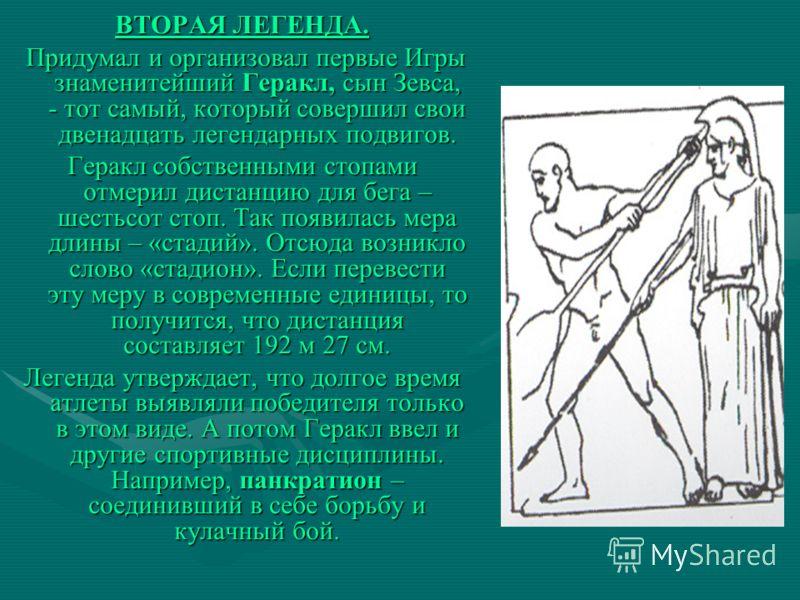 ВТОРАЯ ЛЕГЕНДА. Придумал и организовал первые Игры знаменитейший Геракл, сын Зевса, - тот самый, который совершил свои двенадцать легендарных подвигов. Придумал и организовал первые Игры знаменитейший Геракл, сын Зевса, - тот самый, который совершил