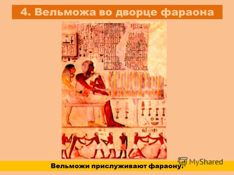 4. Вельможа во дворце фараона Вельможи прислуживают фараону.