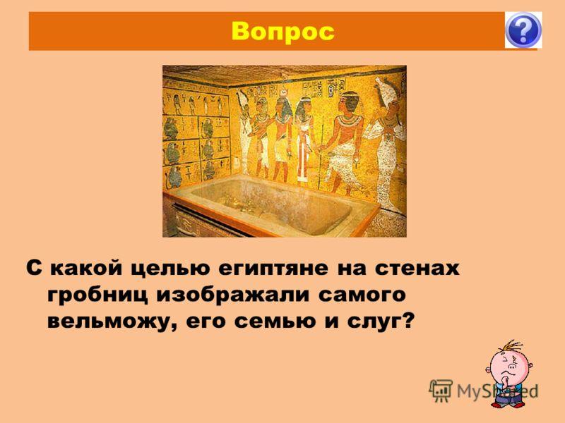 Вопрос С какой целью египтяне на стенах гробниц изображали самого вельможу, его семью и слуг?