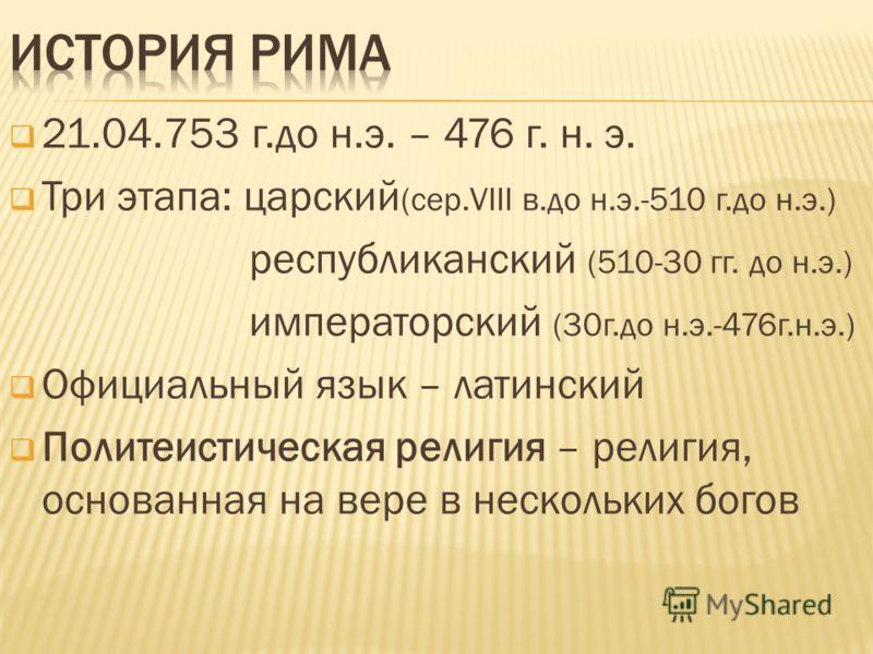 21.04.753 г.до н.э. – 476 г. н. э. Три этапа: царский (сер.VIII в.до н.э.-510 г.до н.э.) республиканский (510-30 гг. до н.э.) императорский (30г.до н.э.-476г.н.э.) Официальный язык – латинский Политеистическая религия – религия, основанная на вере в