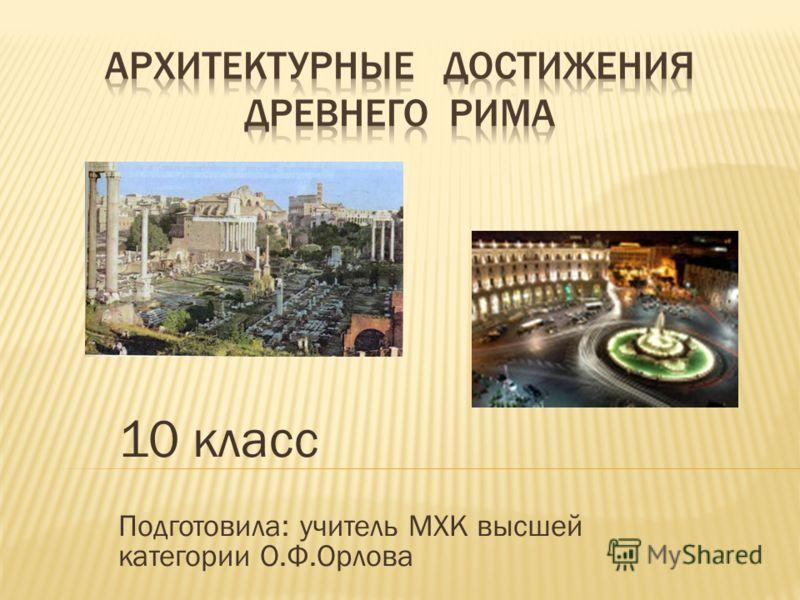 10 класс Подготовила: учитель МХК высшей категории О.Ф.Орлова