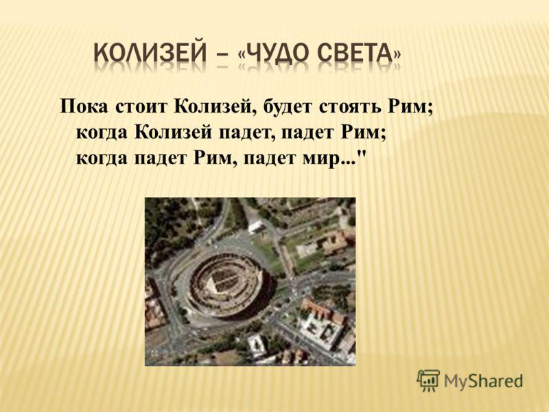 Пока стоит Колизей, будет стоять Рим; когда Колизей падет, падет Рим; когда падет Рим, падет мир...