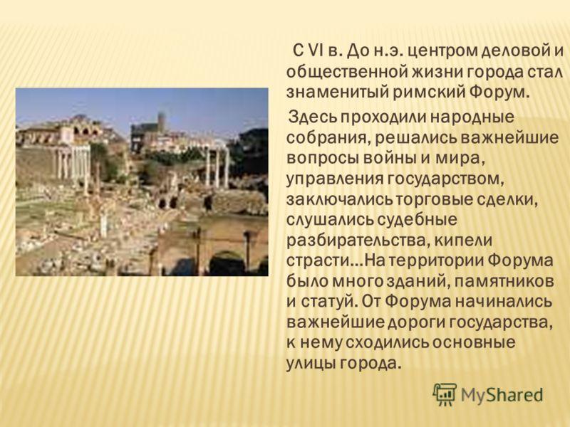 С VI в. До н.э. центром деловой и общественной жизни города стал знаменитый римский Форум. Здесь проходили народные собрания, решались важнейшие вопросы войны и мира, управления государством, заключались торговые сделки, слушались судебные разбирател