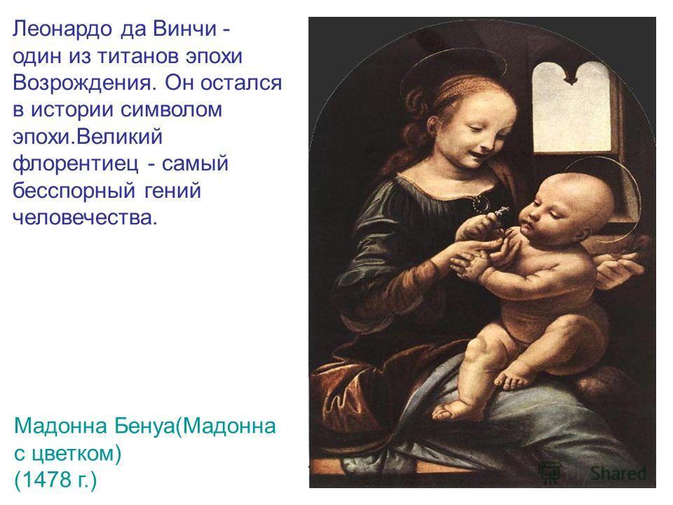Леонардо да Винчи - один из титанов эпохи Возрождения. Он остался в истории символом эпохи.Великий флорентиец - самый бесспорный гений человечества. Мадонна Бенуа(Мадонна с цветком) (1478 г.)