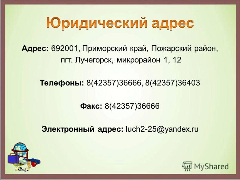 Адрес: 692001, Приморский край, Пожарский район, пгт. Лучегорск, микрорайон 1, 12 Телефоны: 8(42357)36666, 8(42357)36403 Факс: 8(42357)36666 Электронный адрес: luch2-25@yandex.ru