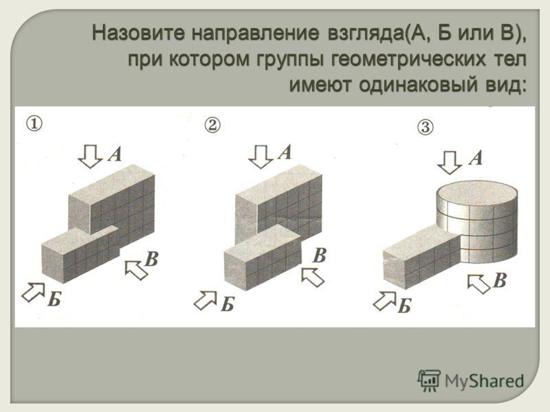 Назовите направление взгляда(А, Б или В), при котором группы геометрических тел имеют одинаковый вид: