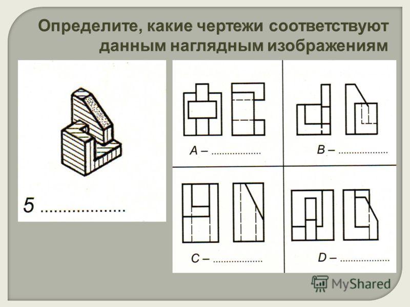 Определите, какие чертежи соответствуют данным наглядным изображениям