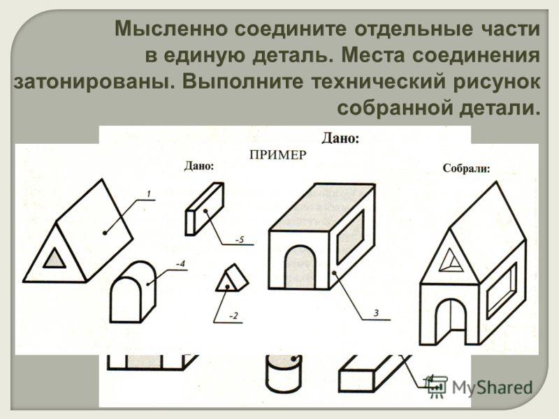 Мысленно соедините отдельные части в единую деталь. Места соединения затонированы. Выполните технический рисунок собранной детали.