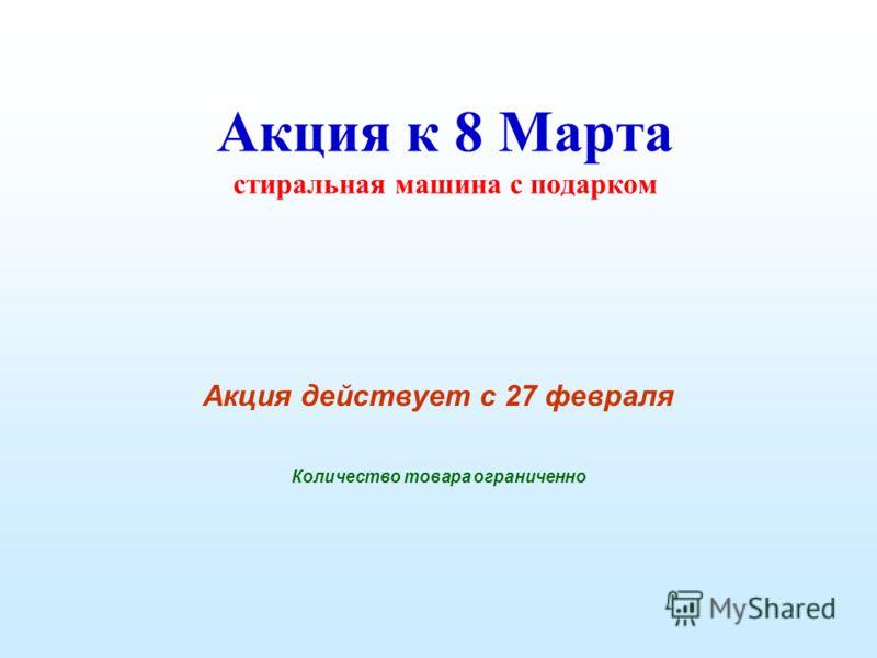 Акция к 8 Марта стиральная машина с подарком Акция действует с 27 февраля Количество товара ограниченно