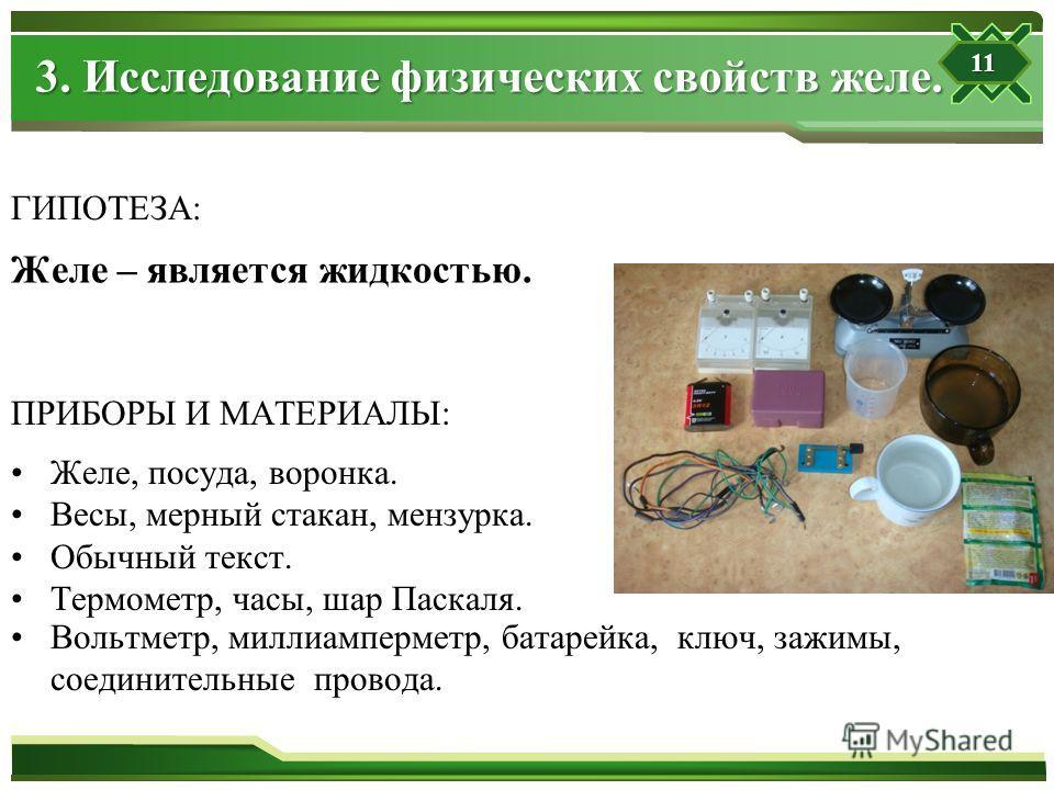 ГИПОТЕЗА: Желе – является жидкостью. ПРИБОРЫ И МАТЕРИАЛЫ: Желе, посуда, воронка. Весы, мерный стакан, мензурка. Обычный текст. Термометр, часы, шар Паскаля. Вольтметр, миллиамперметр, батарейка, ключ, зажимы, соединительные провода. 3. Исследование ф