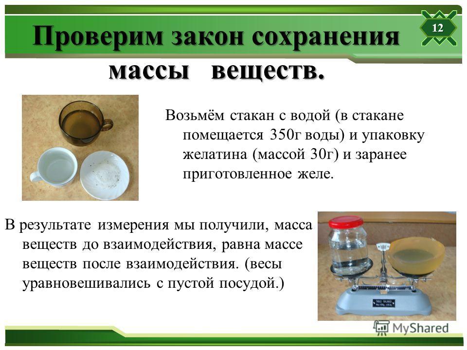 Проверим закон сохранения массы веществ. Возьмём стакан с водой (в стакане помещается 350г воды) и упаковку желатина (массой 30г) и заранее приготовленное желе. В результате измерения мы получили, масса веществ до взаимодействия, равна массе веществ