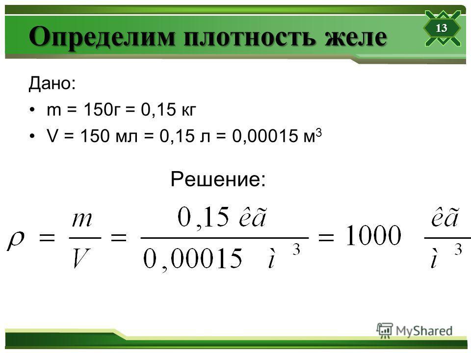 Определим плотность желе Дано: m = 150г = 0,15 кг V = 150 мл = 0,15 л = 0,00015 м 3 Решение: 13