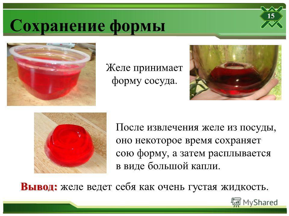 Сохранение формы Желе принимает форму сосуда. После извлечения желе из посуды, оно некоторое время сохраняет сою форму, а затем расплывается в виде большой капли. Вывод: Вывод: желе ведет себя как очень густая жидкость. 15