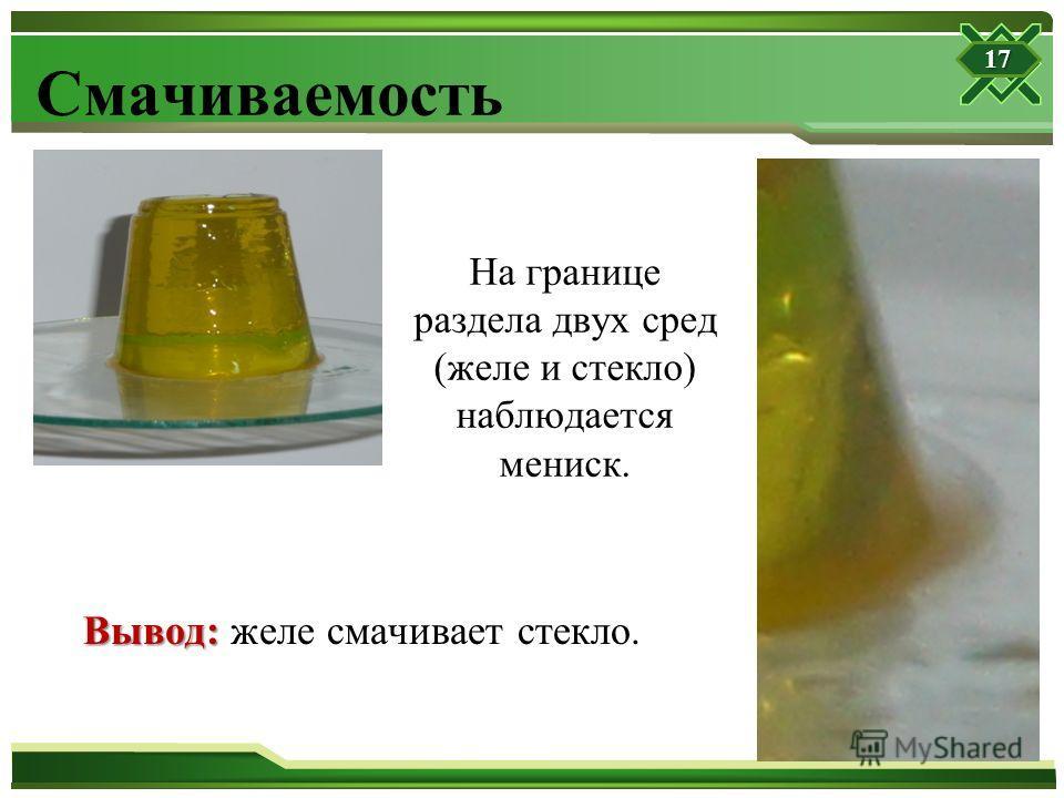 Смачиваемость На границе раздела двух сред (желе и стекло) наблюдается мениск. Вывод: Вывод: желе смачивает стекло. 17