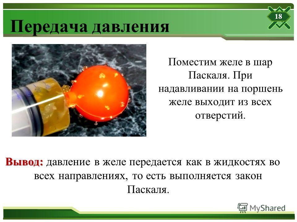 Передача давления Поместим желе в шар Паскаля. При надавливании на поршень желе выходит из всех отверстий. Вывод: Вывод: давление в желе передается как в жидкостях во всех направлениях, то есть выполняется закон Паскаля. 18