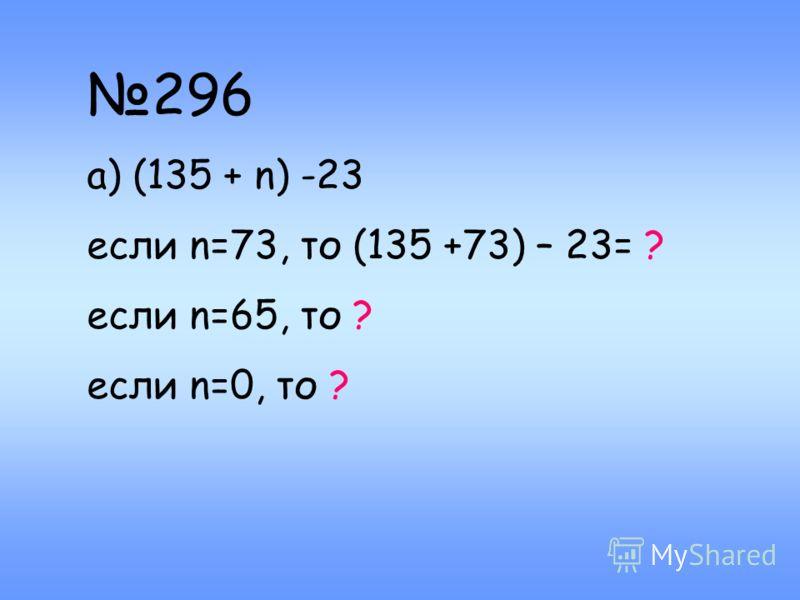 296 а) (135 + n) -23 если n=73, то (135 +73) – 23= ? если n=65, то ? если n=0, то ?