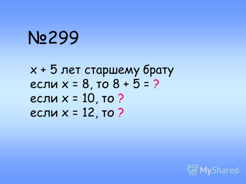 299 х + 5 лет старшему брату если х = 8, то 8 + 5 = ? если х = 10, то ? если х = 12, то ?