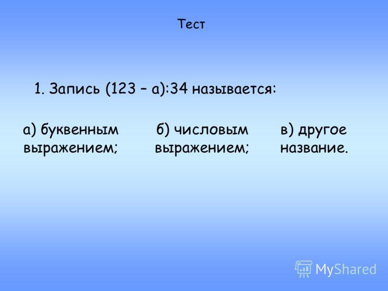 Тест 1. Запись (123 – а):34 называется: а) буквенным выражением; б) числовым выражением; в) другое название.