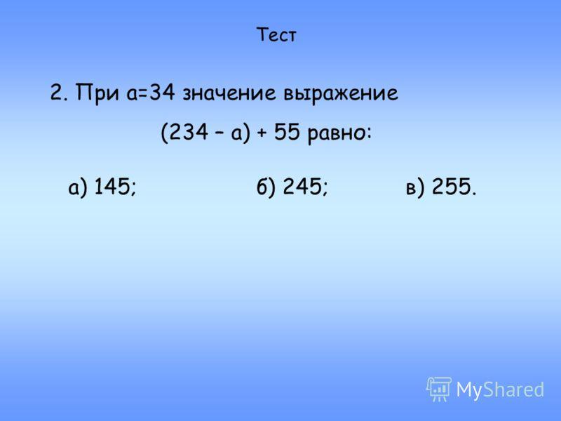 Тест 2. При а=34 значение выражение (234 – а) + 55 равно: а) 145;б) 245;в) 255.