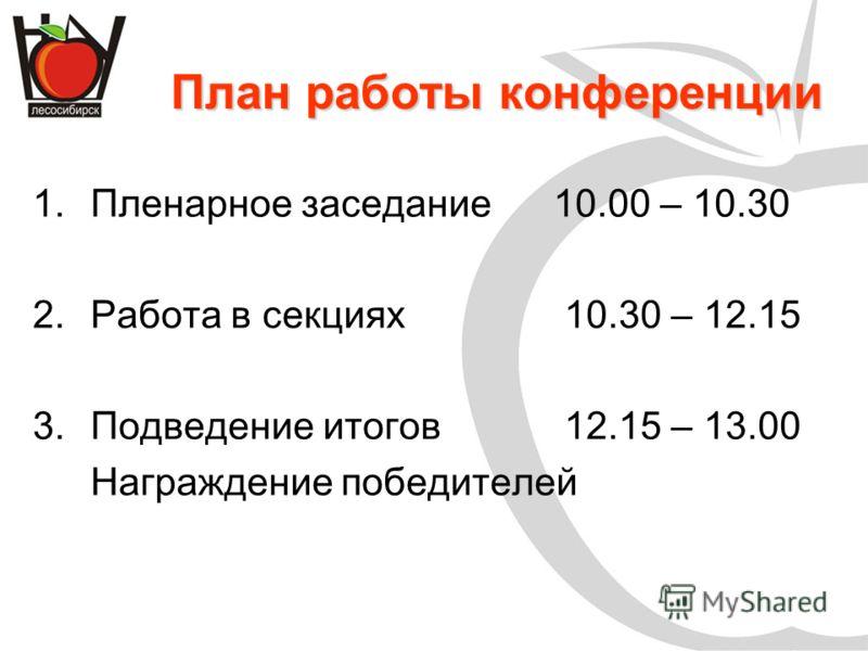 План работы конференции 1.Пленарное заседание10.00 – 10.30 2.Работа в секциях 10.30 – 12.15 3.Подведение итогов 12.15 – 13.00 Награждение победителей