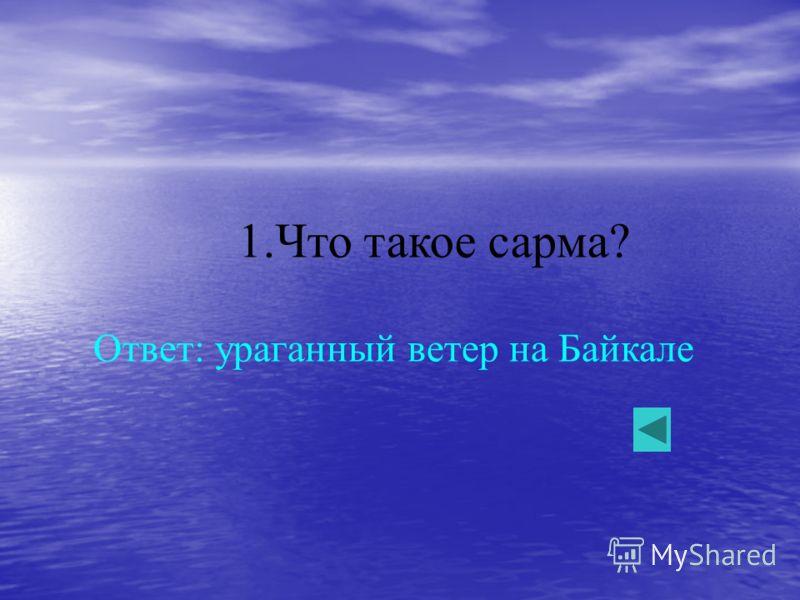 1.Что такое сарма? Ответ: ураганный ветер на Байкале