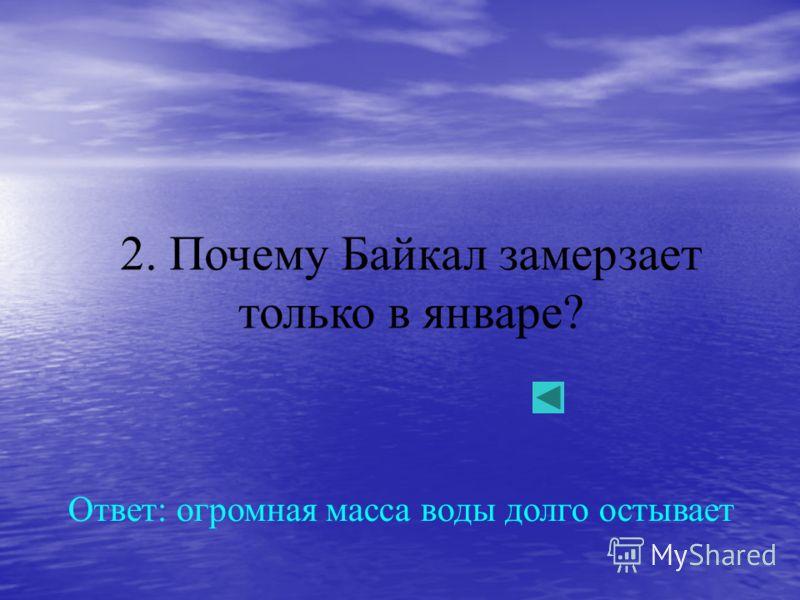 2. Почему Байкал замерзает только в январе? Ответ: огромная масса воды долго остывает