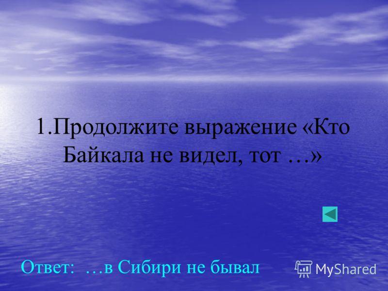 1.Продолжите выражение «Кто Байкала не видел, тот …» Ответ: …в Сибири не бывал