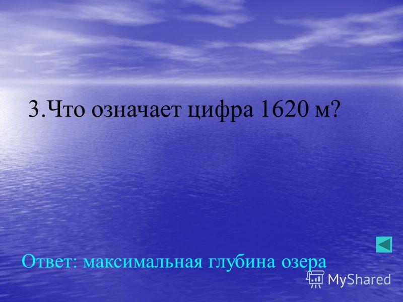 3.Что означает цифра 1620 м? Ответ: максимальная глубина озера