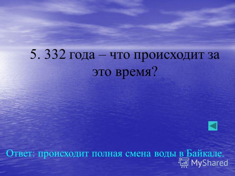 5. 332 года – что происходит за это время? Ответ: происходит полная смена воды в Байкале.