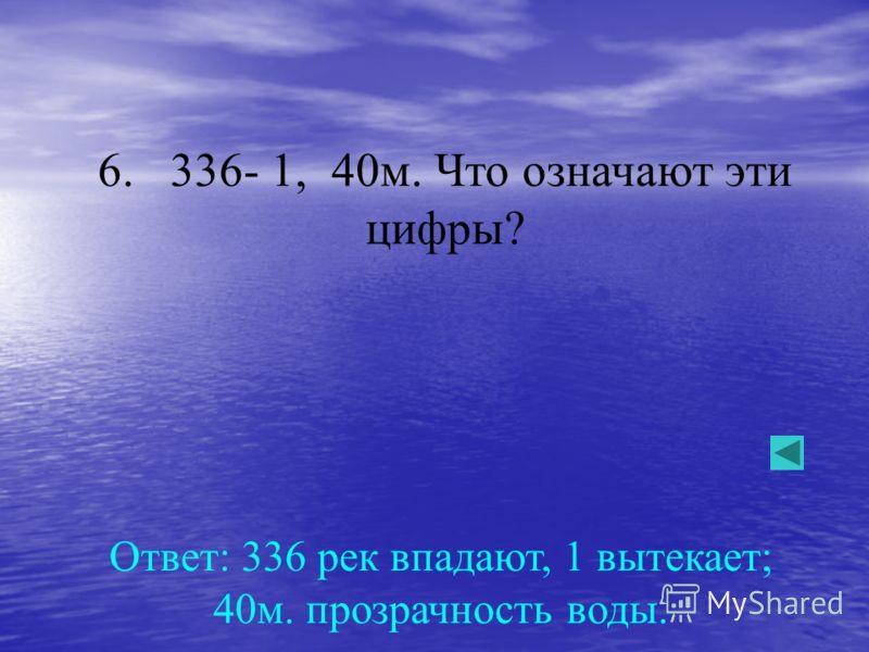 6. 336- 1, 40м. Что означают эти цифры? Ответ: 336 рек впадают, 1 вытекает; 40м. прозрачность воды.