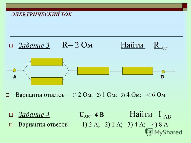 ЭЛЕКТРИЧЕСКИЙ ТОК Варианты ответов 1) 2 Ом ; 2) 1 Ом ; 3) 4 Ом ; 4) 6 Ом АВ Задание 3 R= 2 Ом Найти R об Задание 4 U АВ = 4 В Найти I АВ Варианты ответов 1) 2 А; 2) 1 А; 3) 4 А; 4) 8 А