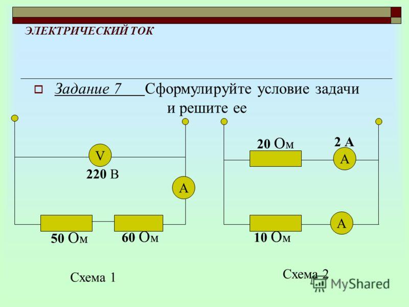ЭЛЕКТРИЧЕСКИЙ ТОК Задание 7 Сформулируйте условие задачи и решите ее А V 220 В 50 О м 60 О м Схема 1 А А 10 О м 20 О м 2 А Схема 2