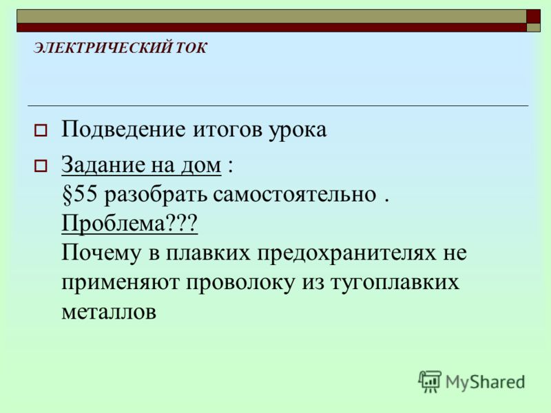 ЭЛЕКТРИЧЕСКИЙ ТОК Подведение итогов урока Задание на дом : §55 разобрать самостоятельно. Проблема??? Почему в плавких предохранителях не применяют проволоку из тугоплавких металлов