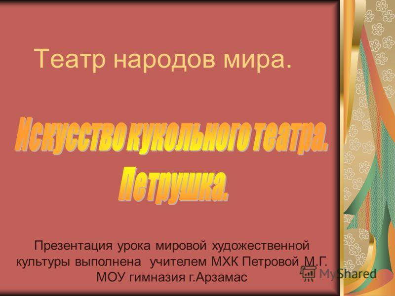 Театр народов мира. Презентация урока мировой художественной культуры выполнена учителем МХК Петровой М.Г. МОУ гимназия г.Арзамас