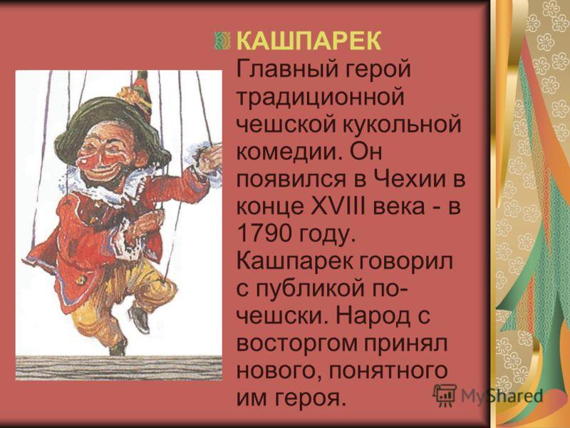 КАШПАРЕК Главный герой традиционной чешской кукольной комедии. Он появился в Чехии в конце XVIII века - в 1790 году. Кашпарек говорил с публикой по- чешски. Народ с восторгом принял нового, понятного им героя.