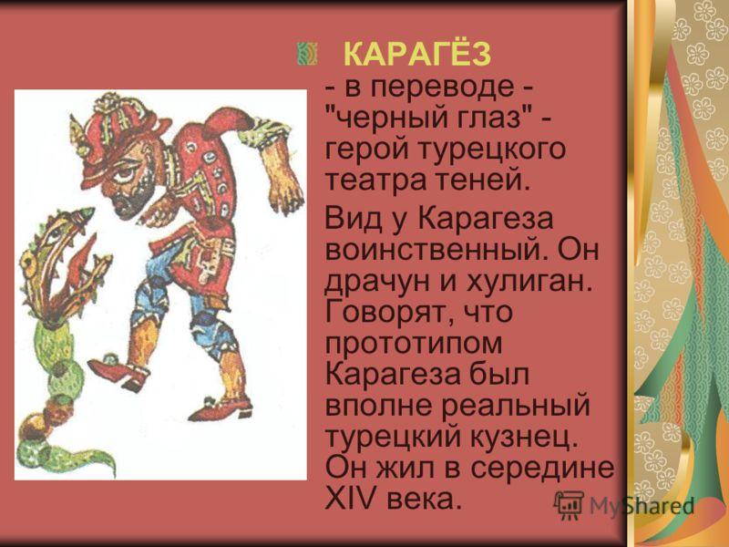 КАРАГЁЗ - в переводе - черный глаз - герой турецкого театра теней. Вид у Карагеза воинственный. Он драчун и хулиган. Говорят, что прототипом Карагеза был вполне реальный турецкий кузнец. Он жил в середине XIV века.