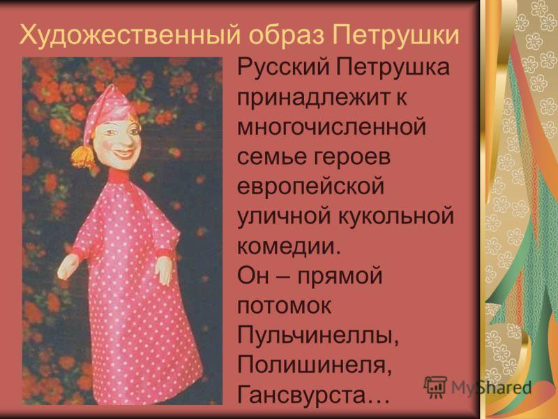 Художественный образ Петрушки Русский Петрушка принадлежит к многочисленной семье героев европейской уличной кукольной комедии. Он – прямой потомок Пульчинеллы, Полишинеля, Гансвурста…